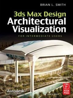 Contributing authors: Brian L. Smith 3ds Max Design Architectural Visualization: For Intermediate Users